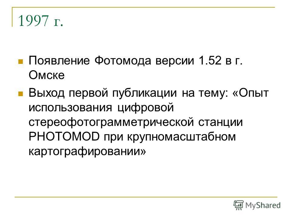 1997 г. Появление Фотомода версии 1.52 в г. Омске Выход первой публикации на тему: «Опыт использования цифровой стереофотограмметрической станции PHOTOMOD при крупномасштабном картографировании»