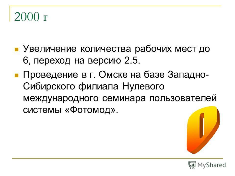 2000 г Увеличение количества рабочих мест до 6, переход на версию 2.5. Проведение в г. Омске на базе Западно- Сибирского филиала Нулевого международного семинара пользователей системы «Фотомод».