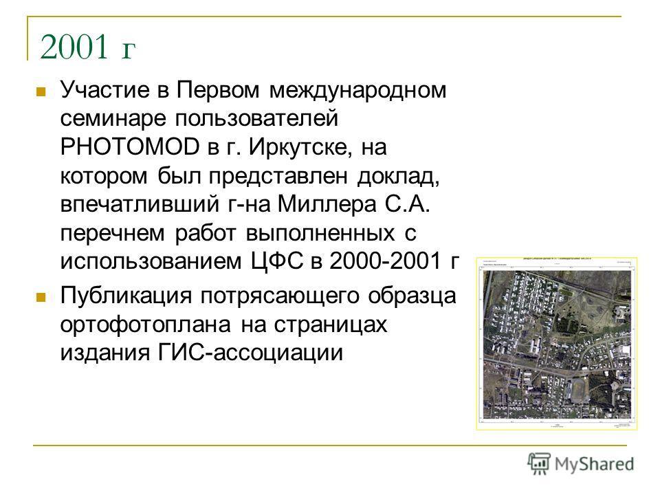 2001 г Участие в Первом международном семинаре пользователей PHOTOMOD в г. Иркутске, на котором был представлен доклад, впечатливший г-на Миллера С.А. перечнем работ выполненных с использованием ЦФС в 2000-2001 г Публикация потрясающего образца ортоф