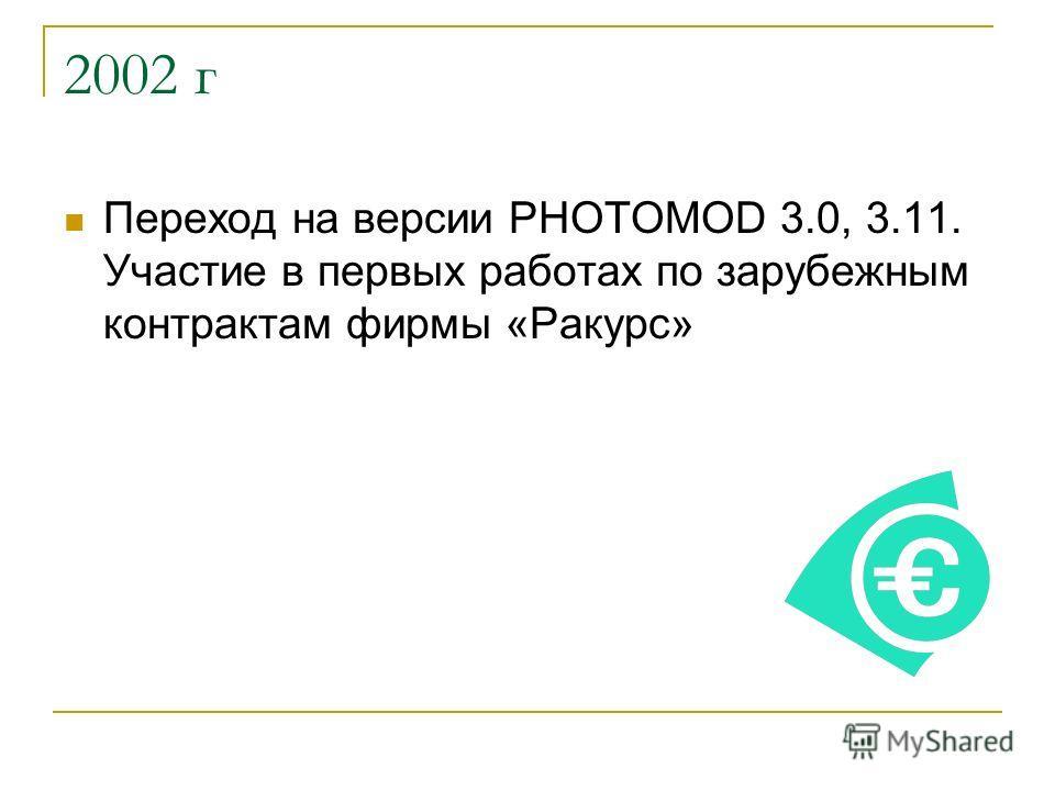 2002 г Переход на версии PHOTOMOD 3.0, 3.11. Участие в первых работах по зарубежным контрактам фирмы «Ракурс»