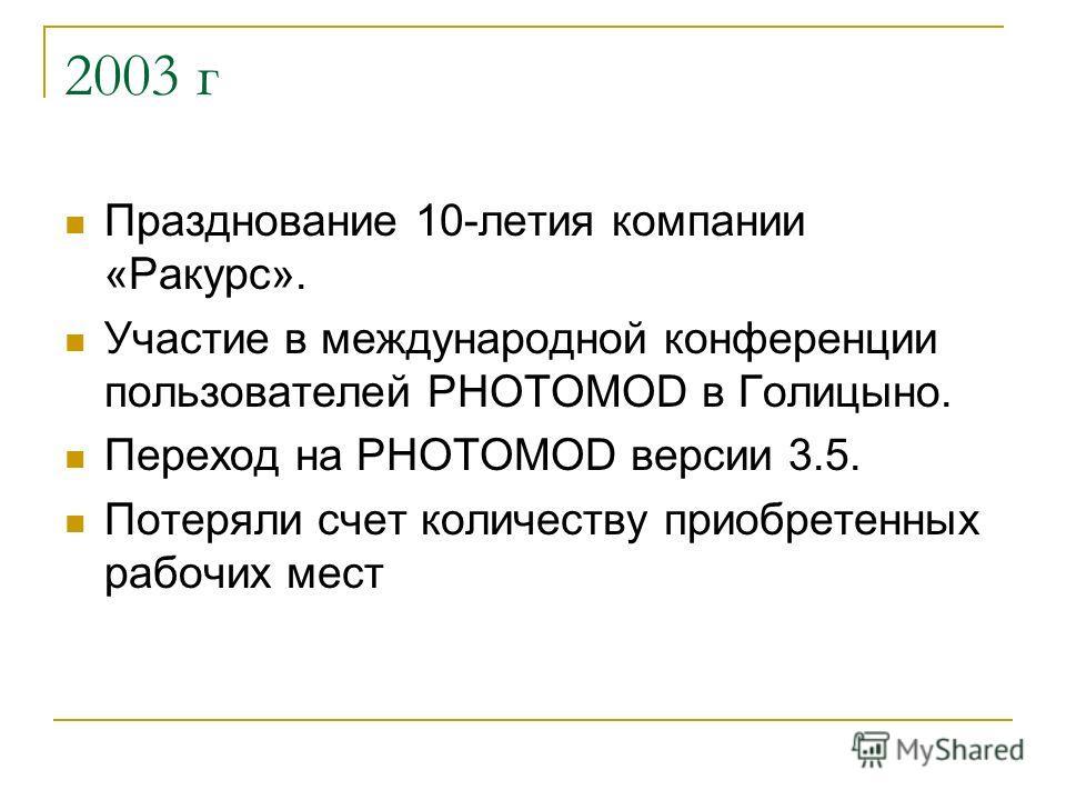 2003 г Празднование 10-летия компании «Ракурс». Участие в международной конференции пользователей PHOTOMOD в Голицыно. Переход на PHOTOMOD версии 3.5. Потеряли счет количеству приобретенных рабочих мест