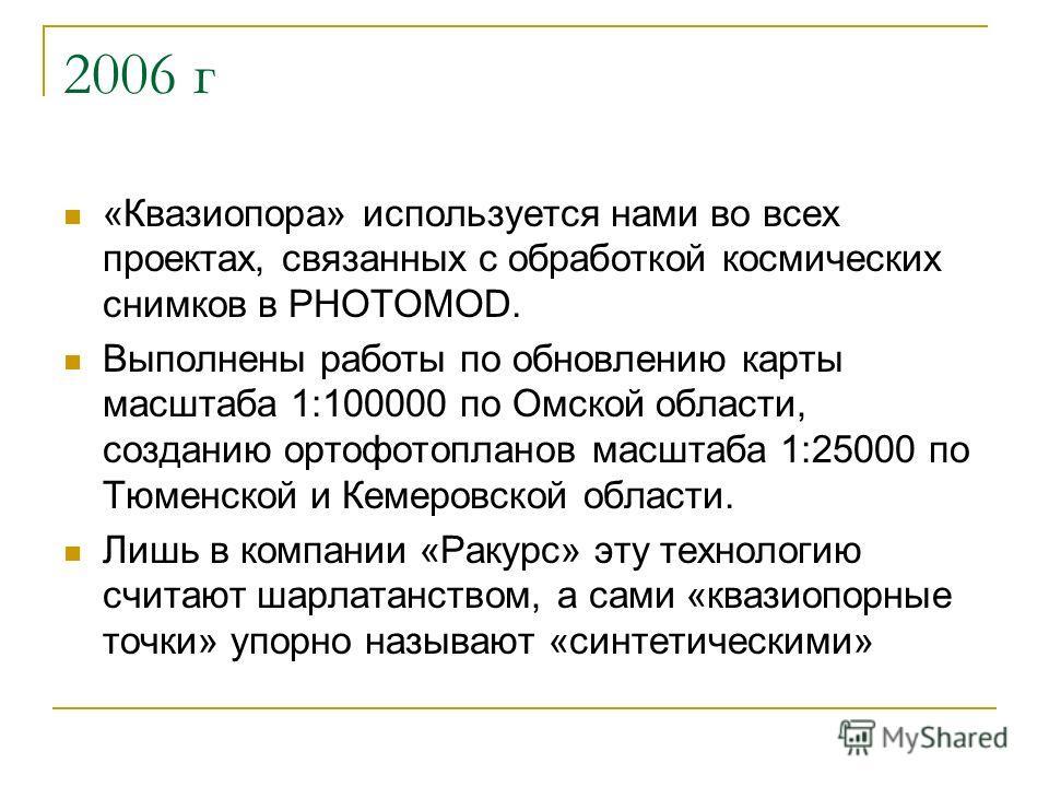 2006 г «Квазиопора» используется нами во всех проектах, связанных с обработкой космических снимков в PHOTOMOD. Выполнены работы по обновлению карты масштаба 1:100000 по Омской области, созданию ортофотопланов масштаба 1:25000 по Тюменской и Кемеровск