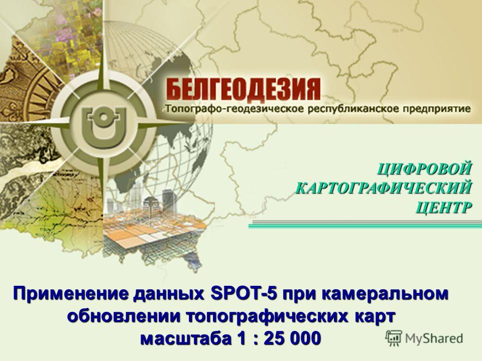 ЦИФРОВОЙКАРТОГРАФИЧЕСКИЙЦЕНТР Применение данных SPOT-5 при камеральном обновлении топографических карт масштаба 1 : 25 000