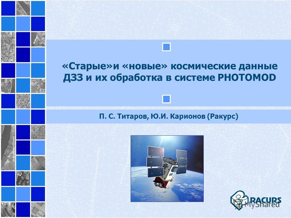«Старые»и «новые» космические данные ДЗЗ и их обработка в системе PHOTOMOD П. С. Титаров, Ю.И. Карионов (Ракурс)