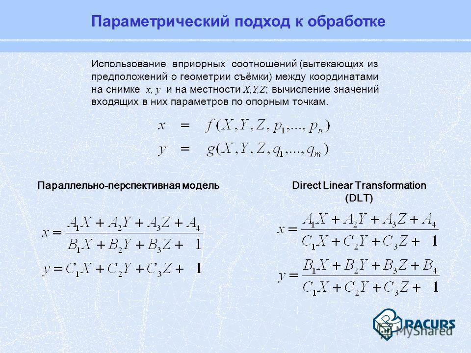 Использование априорных соотношений (вытекающих из предположений о геометрии съёмки) между координатами на снимке x, y и на местности X,Y,Z ; вычисление значений входящих в них параметров по опорным точкам. Direct Linear Transformation (DLT) Параллел