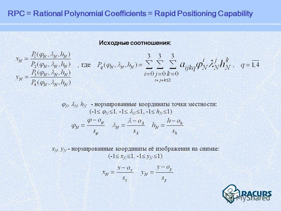 Исходные соотношения:, где N, N, h N - нормированные координаты точки местности: (-1 N 1, -1 N 1, -1 h N 1) x N, y N - нормированные координаты её изображения на снимке: (-1 x N 1, -1 y N 1) RPC = Rational Polynomial Coefficients = Rapid Positioning