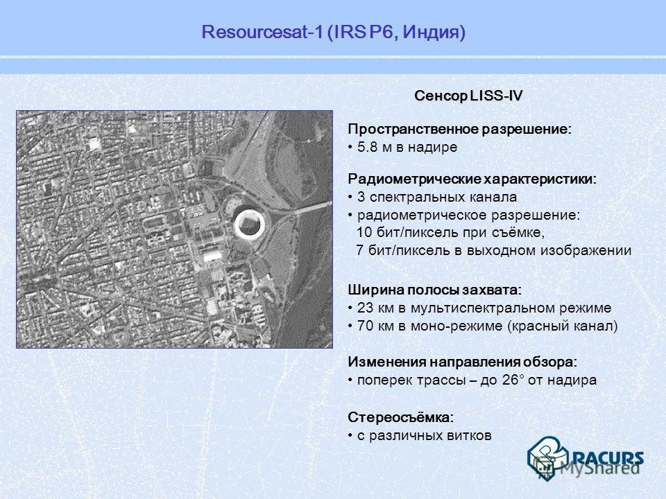 Пространственное разрешение: 5.8 м в надире Стереосъёмка: с различных витков Изменения направления обзора: поперек трассы – до 26° от надира Сенсор LISS-IV Радиометрические характеристики: 3 спектральных канала радиометрическое разрешение: 10 бит/пик