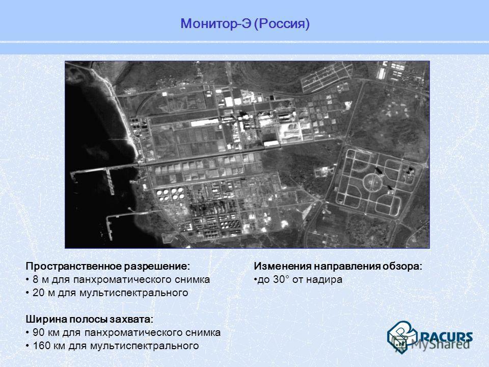 Монитор-Э (Россия) Пространственное разрешение: 8 м для панхроматического снимка 20 м для мультиспектрального Ширина полосы захвата: 90 км для панхроматического снимка 160 км для мультиспектрального Изменения направления обзора: до 30° от надира