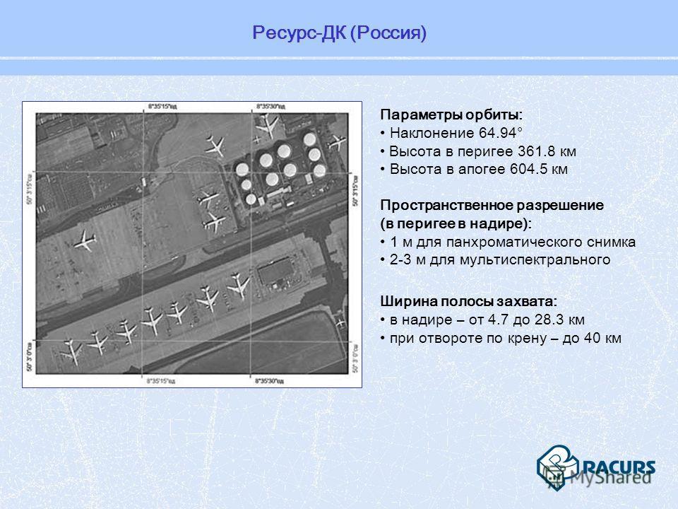 Ресурс-ДК (Россия) Пространственное разрешение (в перигее в надире): 1 м для панхроматического снимка 2-3 м для мультиспектрального Параметры орбиты: Наклонение 64.94° Высота в перигее 361.8 км Высота в апогее 604.5 км Ширина полосы захвата: в надире