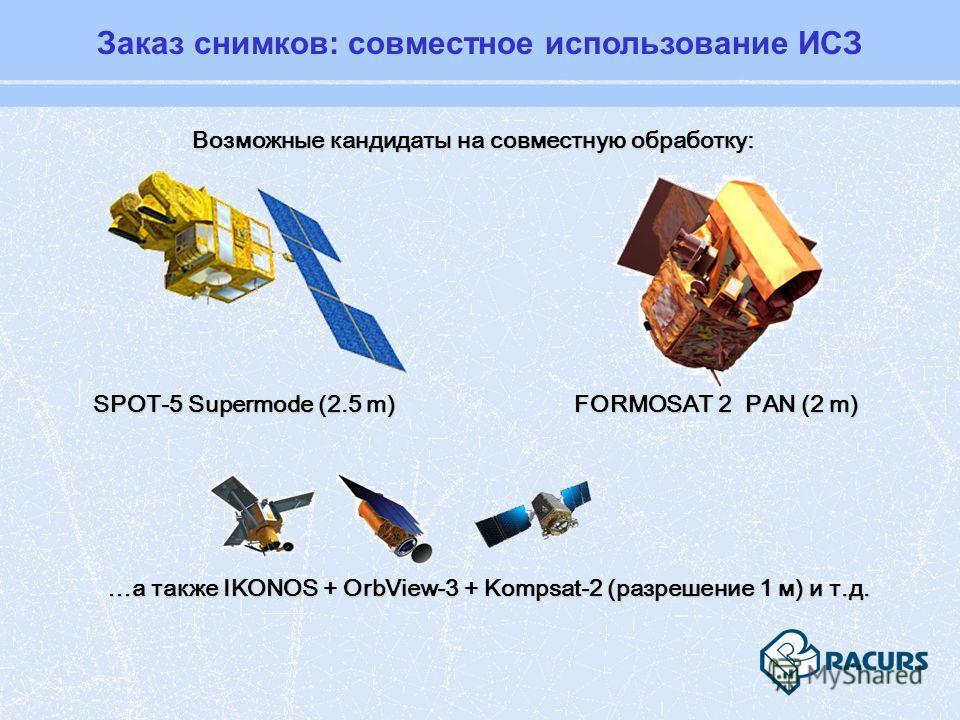 Заказ снимков: совместное использование ИСЗ Возможные кандидаты на совместную обработку: SPOT-5 Supermode (2.5 m) FORMOSAT 2 PAN (2 m) …а также IKONOS + OrbView-3 + Kompsat-2 (разрешение 1 м) и т.д.