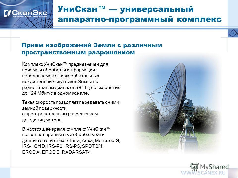 Комплекс УниСкан предназначен для приема и обработки информации, передаваемой с низкоорбитальных искусственных спутников Земли по радиоканалам диапазона 8 ГГц со скоростью до 124 Мбит/с в одном канале. Такая скорость позволяет передавать снимки земно