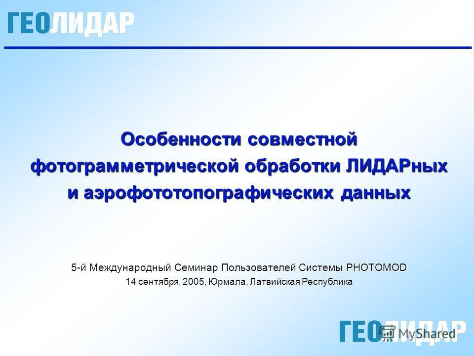 Особенности совместной фотограмметрической обработки ЛИДАРных и аэрофототопографических данных 5-й Международный Семинар Пользователей Системы PHOTOMOD 14 сентября, 2005, Юрмала, Латвийская Республика