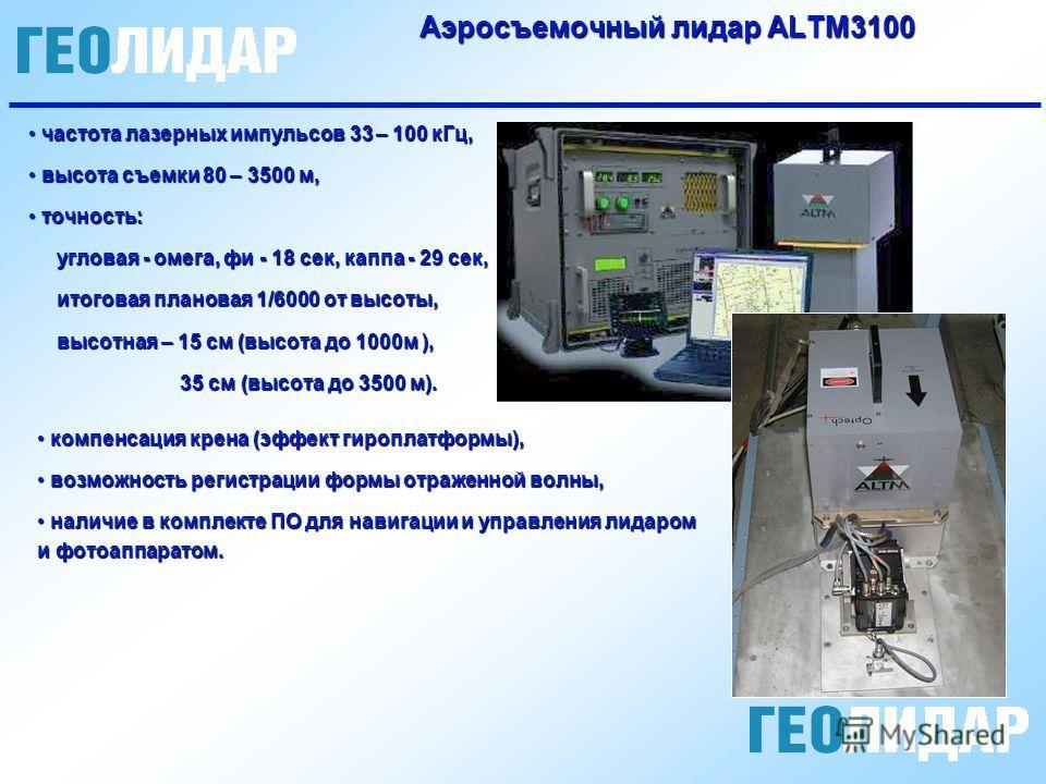 Аэросъемочный лидар ALTM3100 частота лазерных импульсов 33 – 100 кГц, частота лазерных импульсов 33 – 100 кГц, высота съемки 80 – 3500 м, высота съемки 80 – 3500 м, точность: точность: угловая - омега, фи - 18 сек, каппа - 29 сек, угловая - омега, фи