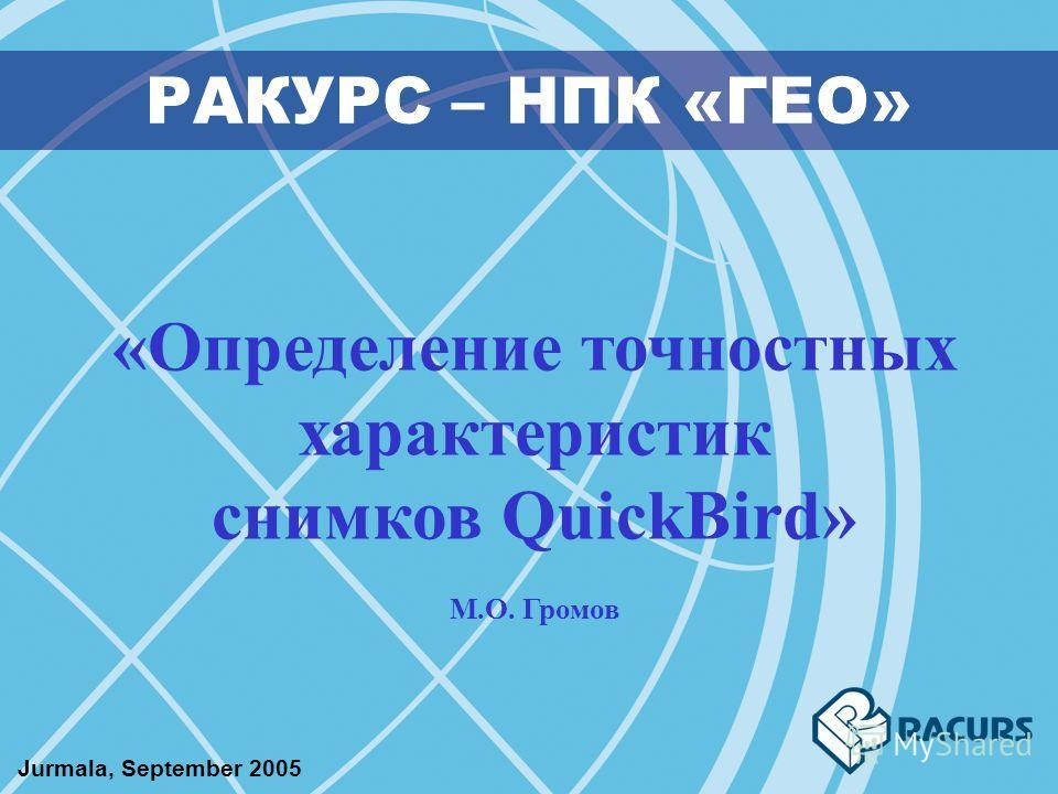 РАКУРС – НПК «ГЕО» «Определение точностных характеристик снимков QuickBird» М.О. Громов Jurmala, September 2005