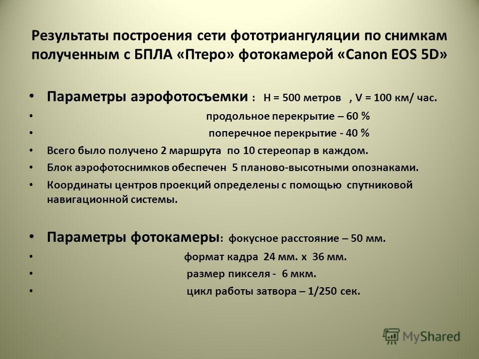 Результаты построения сети фототриангуляции по снимкам полученным с БПЛА «Птеро» фотокамерой «Canon EOS 5D» Параметры аэрофотосъемки : H = 500 метров, V = 100 км/ час. продольное перекрытие – 60 % поперечное перекрытие - 40 % Всего было получено 2 ма