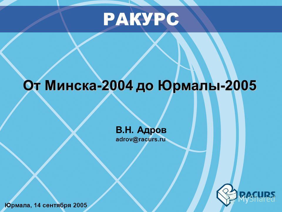 От Минска-2004 до Юрмалы-2005 РАКУРС В.Н. Адров adrov@racurs.ru Юрмала, 14 сентября 2005