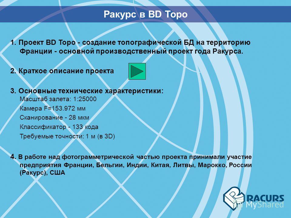 Ракурс в BD Topo 1. Проект BD Topo - создание топографической БД на территорию Франции - основной производственный проект года Ракурса. 2. Краткое описание проекта 3. Основные технические характеристики: Масштаб залета: 1:25000 Камера F=153.972 мм Ск
