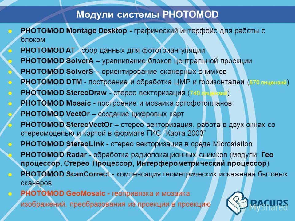 Модули системы PHOTOMOD l PHOTOMOD Montage Desktop - графический интерфейс для работы с блоком l PHOTOMOD AT - сбор данных для фототриангуляции l PHOTOMOD SolverA – уравнивание блоков центральной проекции l PHOTOMOD SolverS – ориентирование сканерных