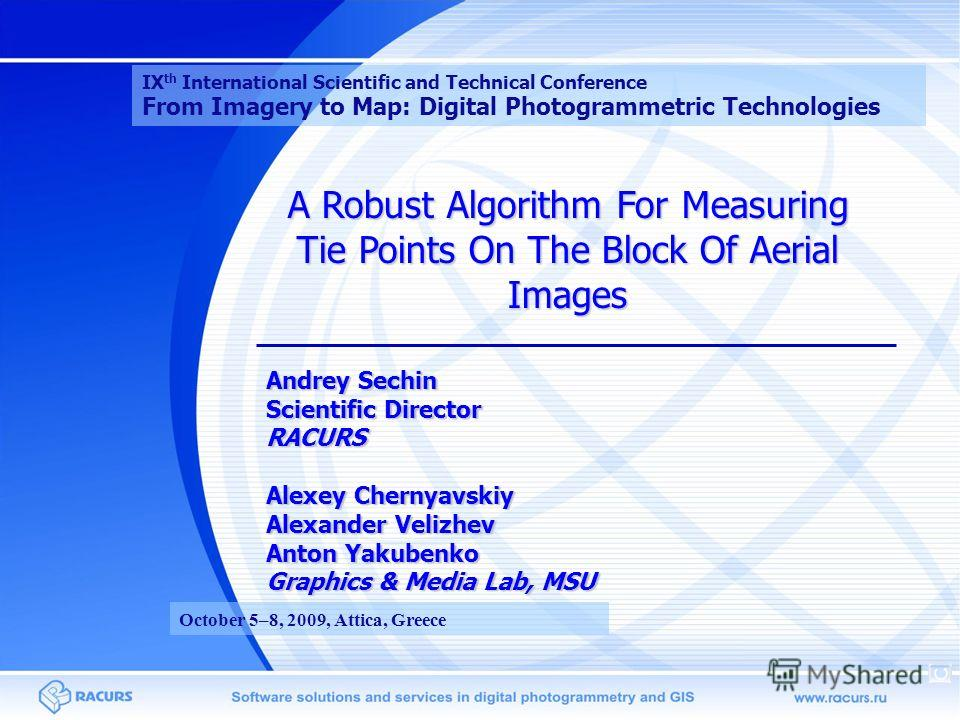 A Robust Algorithm For Measuring Tie Points On The Block Of Aerial Images Andrey Sechin Scientific Director RACURS Alexey Chernyavskiy Alexander Velizhev Anton Yakubenko Graphics & Media Lab, MSU IX th International Scientific and Technical Conferenc