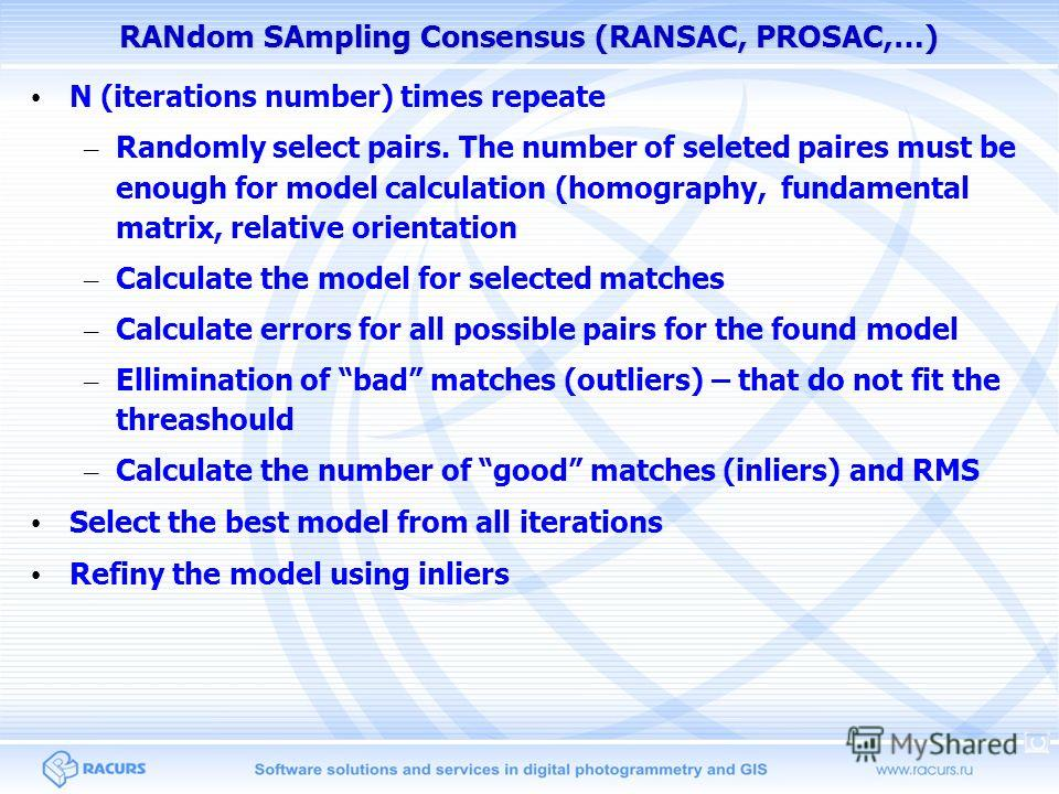 RANdom SAmpling Consensus (RANSAC, PROSAC,…) N (iterations number) times repeate – Randomly select pairs. The number of seleted paires must be enough for model calculation (homography, fundamental matrix, relative orientation – Calculate the model fo