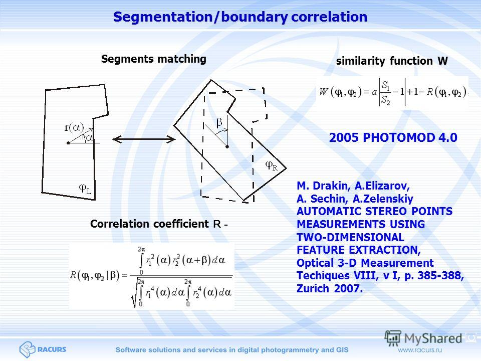 Segmentation/boundary correlation Segments matching Correlation coefficient R - similarity function W 2005 PHOTOMOD 4.0 M. Drakin, A.Elizarov, A. Sechin, A.Zelenskiy AUTOMATIC STEREO POINTS MEASUREMENTS USING TWO-DIMENSIONAL FEATURE EXTRACTION, Optic