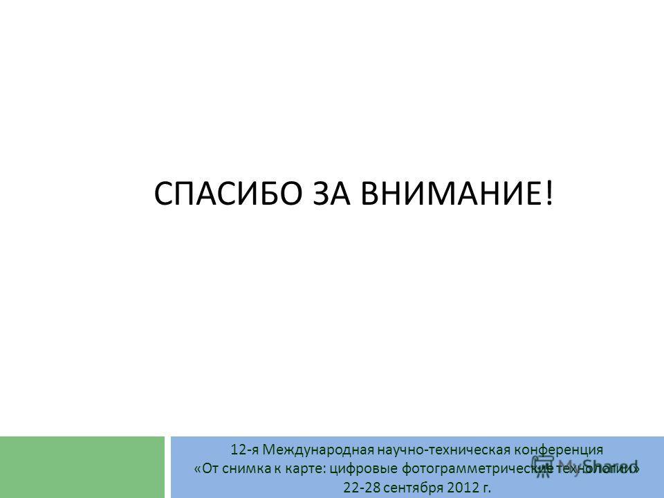 СПАСИБО ЗА ВНИМАНИЕ! 12-я Международная научно-техническая конференция «От снимка к карте: цифровые фотограмметрические технологии» 22-28 сентября 2012 г.