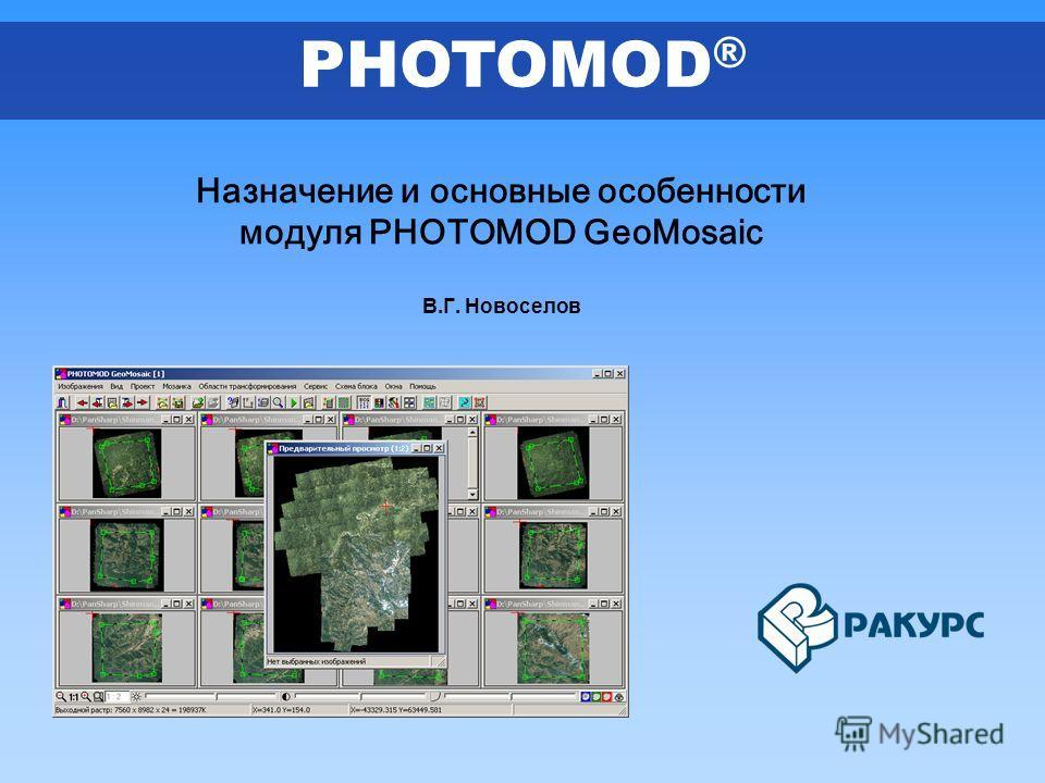 Назначение и основные особенности модуля PHOTOMOD GeoMosaic В.Г. Новоселов PHOTOMOD ®