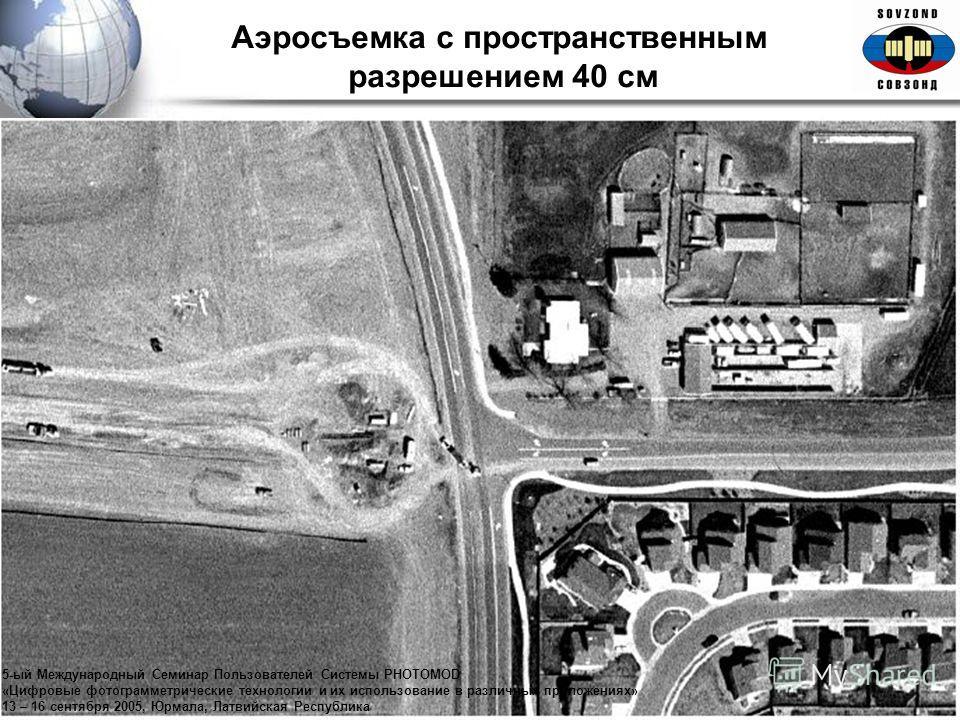 Аэросъемка с пространственным разрешением 40 см 5-ый Международный Семинар Пользователей Системы PHOTOMOD «Цифровые фотограмметрические технологии и их использование в различных приложениях» 13 – 16 сентября 2005, Юрмала, Латвийская Республика