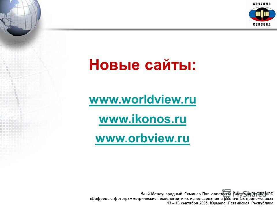 Новые сайты: www.worldview.ru www.ikonos.ru www.orbview.ru 5-ый Международный Семинар Пользователей Системы PHOTOMOD «Цифровые фотограмметрические технологии и их использование в различных приложениях» 13 – 16 сентября 2005, Юрмала, Латвийская Респуб