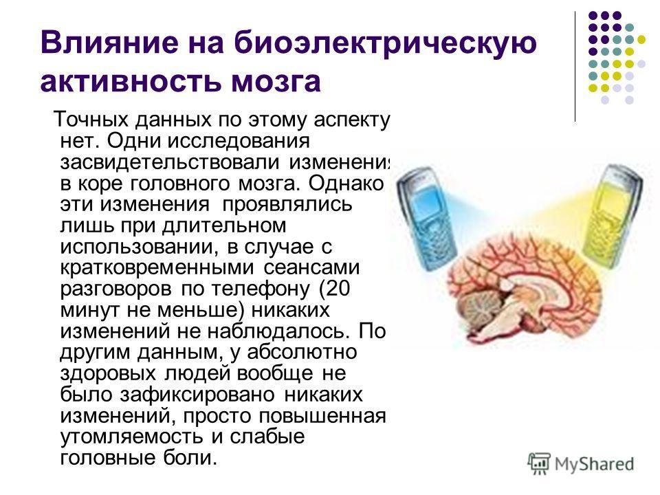 Влияние на биоэлектрическую активность мозга Точных данных по этому аспекту нет. Одни исследования засвидетельствовали изменения в коре головного мозга. Однако эти изменения проявлялись лишь при длительном использовании, в случае с кратковременными с