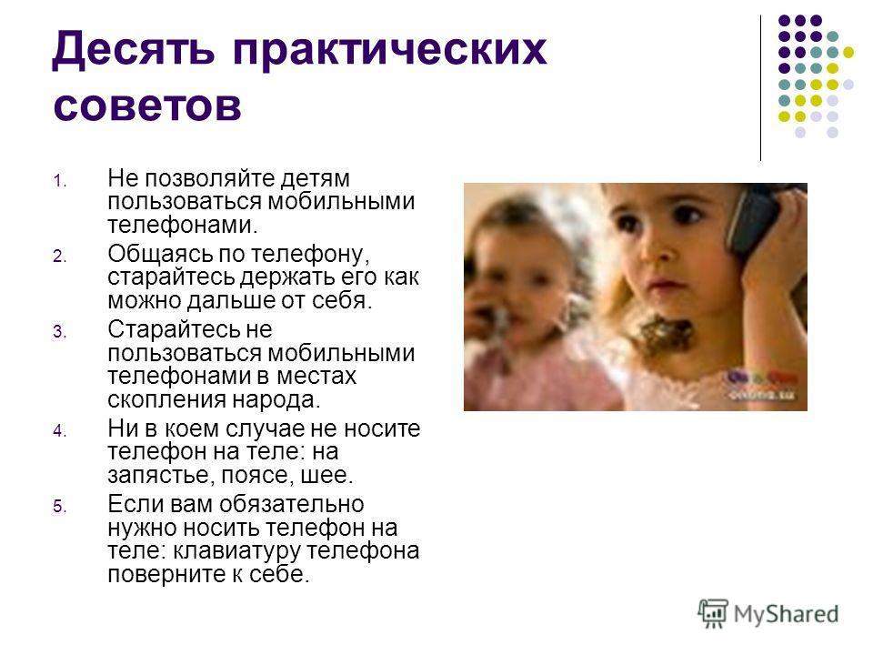 Десять практических советов 1. Не позволяйте детям пользоваться мобильными телефонами. 2. Общаясь по телефону, старайтесь держать его как можно дальше от себя. 3. Старайтесь не пользоваться мобильными телефонами в местах скопления народа. 4. Ни в кое