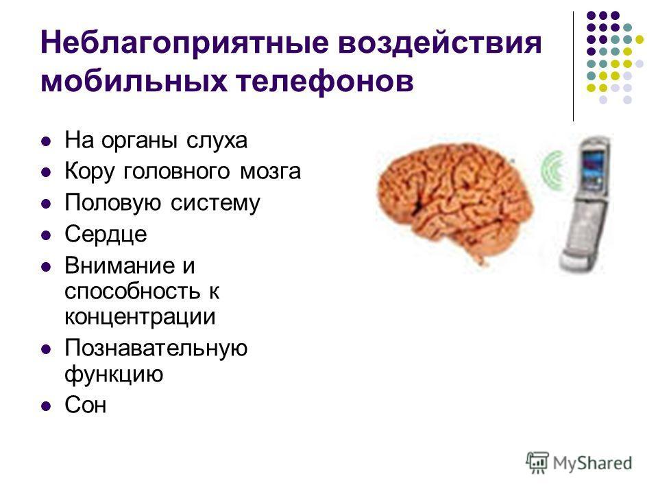 Неблагоприятные воздействия мобильных телефонов На органы слуха Кору головного мозга Половую систему Сердце Внимание и способность к концентрации Познавательную функцию Сон