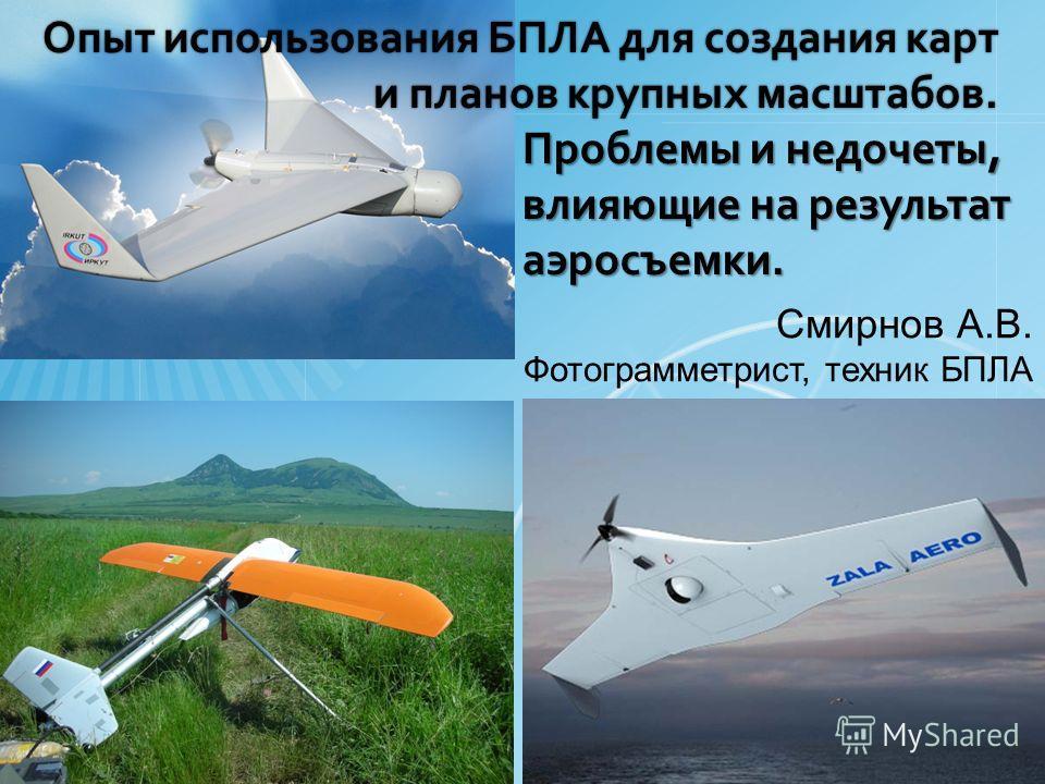 Опыт использования БПЛА для создания карт и планов крупных масштабов. Смирнов А.В. Фотограмметрист, техник БПЛА Проблемы и недочеты, влияющие на результат аэросъемки.