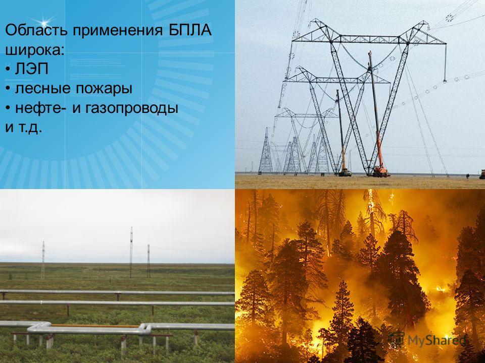 2 Область применения БПЛА широка: ЛЭП лесные пожары нефте- и газопроводы и т.д.