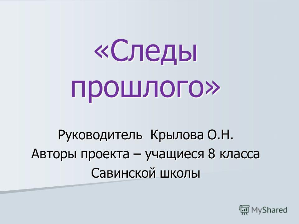 Руководитель Крылова О.Н. Авторы проекта – учащиеся 8 класса Савинской школы «Следы прошлого»