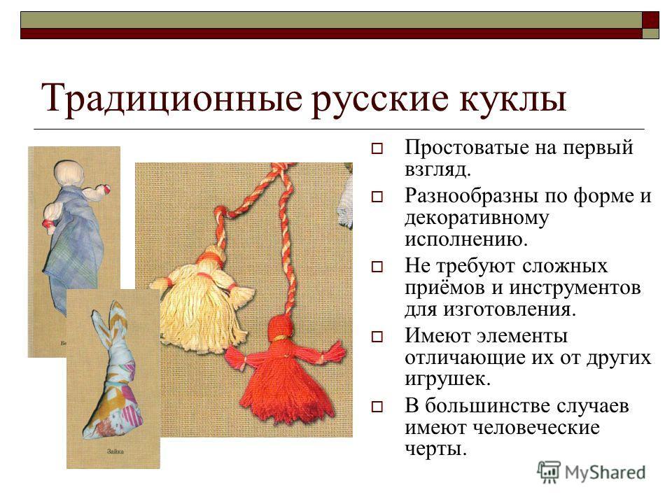 Традиционные русские куклы Простоватые на первый взгляд. Разнообразны по форме и декоративному исполнению. Не требуют сложных приёмов и инструментов для изготовления. Имеют элементы отличающие их от других игрушек. В большинстве случаев имеют человеч