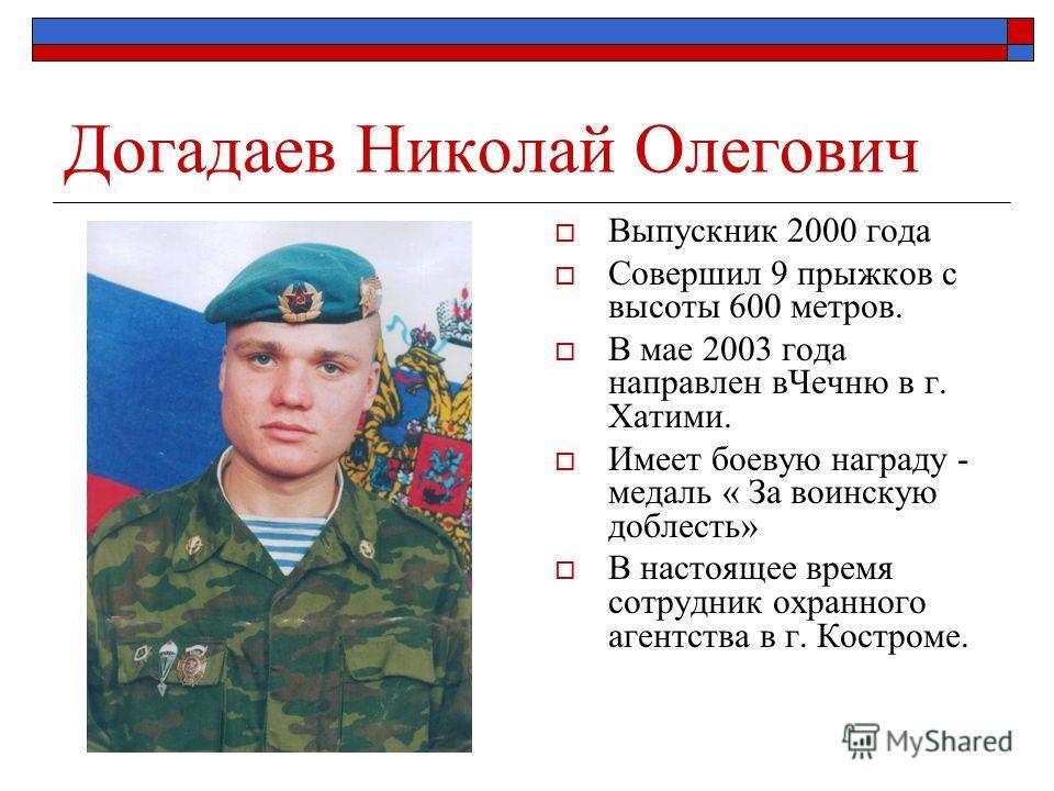 Догадаев Николай Олегович Выпускник 2000 года Совершил 9 прыжков с высоты 600 метров. В мае 2003 года направлен вЧечню в г. Хатими. Имеет боевую награду - медаль « За воинскую доблесть» В настоящее время сотрудник охранного агентства в г. Костроме.