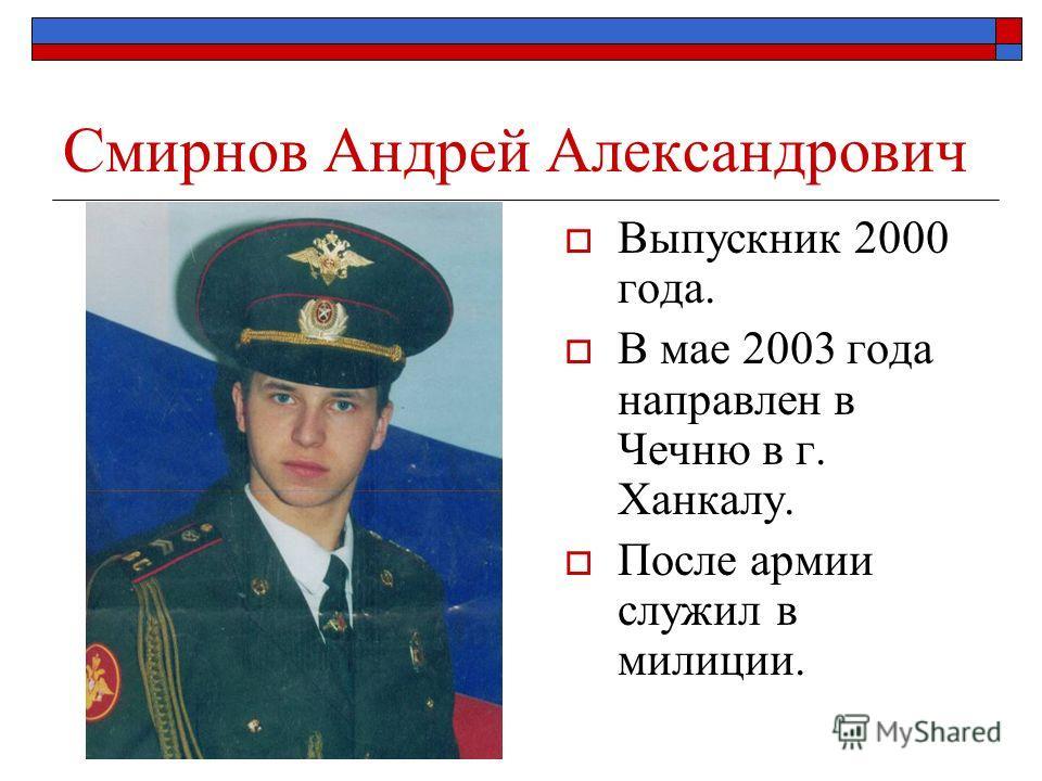 Смирнов Андрей Александрович Выпускник 2000 года. В мае 2003 года направлен в Чечню в г. Ханкалу. После армии служил в милиции.