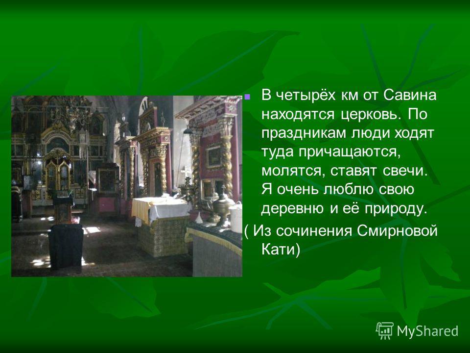 В четырёх км от Савина находятся церковь. По праздникам люди ходят туда причащаются, молятся, ставят свечи. Я очень люблю свою деревню и её природу. ( Из сочинения Смирновой Кати)
