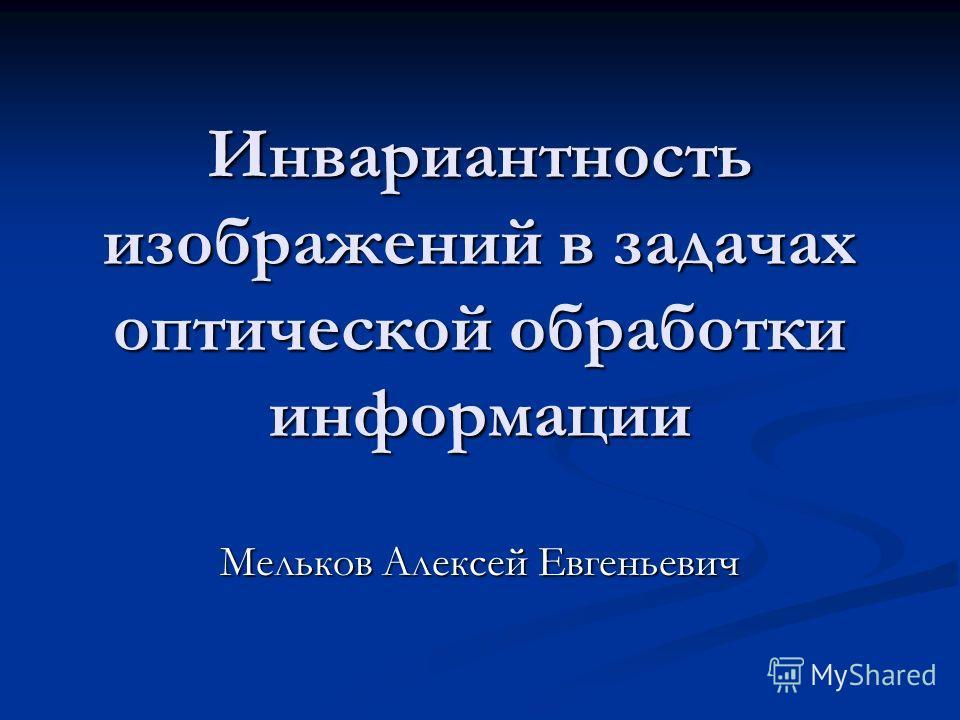 Инвариантность изображений в задачах оптической обработки информации Мельков Алексей Евгеньевич