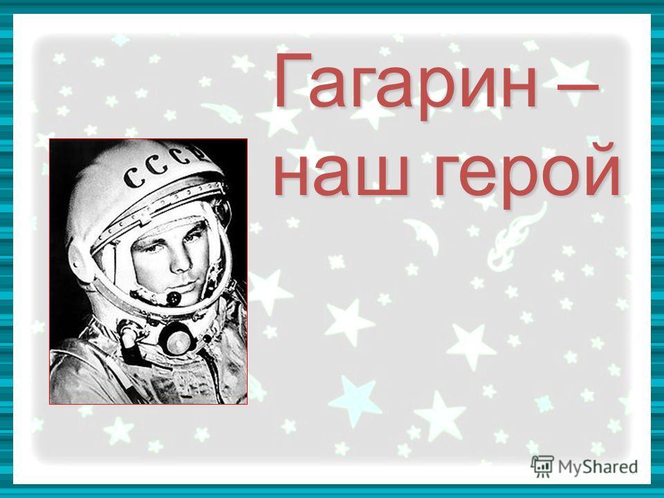 Гагарин – наш герой Гагарин – наш герой