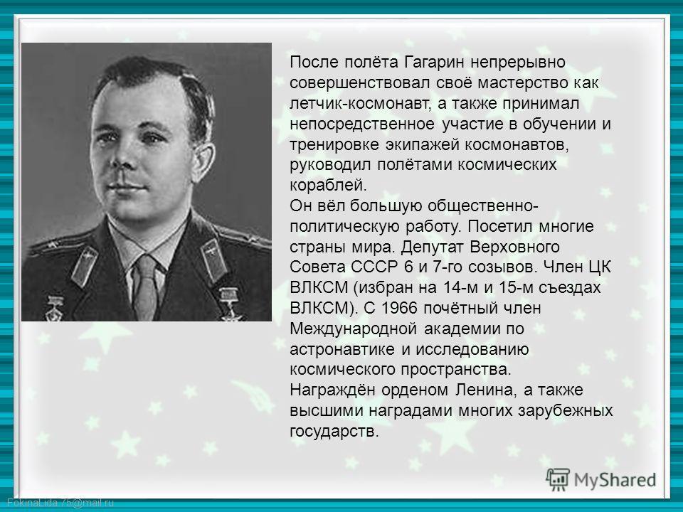 После полёта Гагарин непрерывно совершенствовал своё мастерство как летчик-космонавт, а также принимал непосредственное участие в обучении и тренировке экипажей космонавтов, руководил полётами космических кораблей. Он вёл большую общественно- политич
