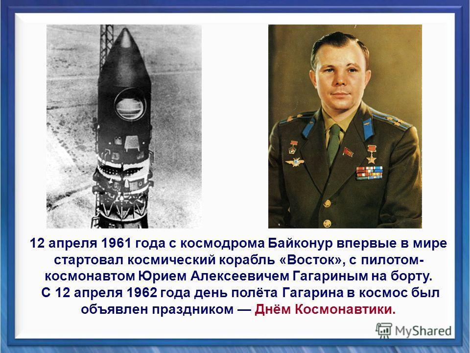 FokinaLida.75@mail.ru 12 апреля 1961 года с космодрома Байконур впервые в мире стартовал космический корабль «Восток», с пилотом- космонавтом Юрием Алексеевичем Гагариным на борту. С 12 апреля 1962 года день полёта Гагарина в космос был объявлен праз