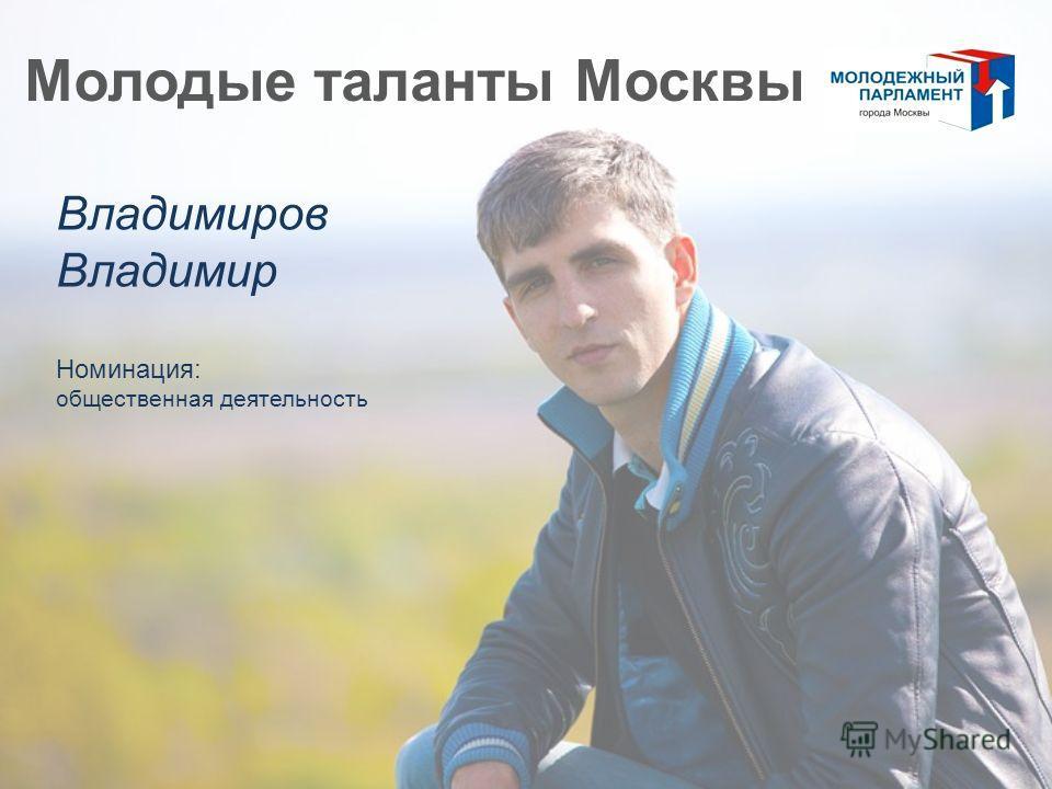 Молодые таланты Москвы Владимиров Владимир Номинация: общественная деятельность