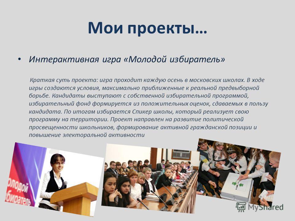 Мои проекты… Интерактивная игра «Молодой избиратель» Краткая суть проекта: игра проходит каждую осень в московских школах. В ходе игры создаются условия, максимально приближенные к реальной предвыборной борьбе. Кандидаты выступают с собственной избир