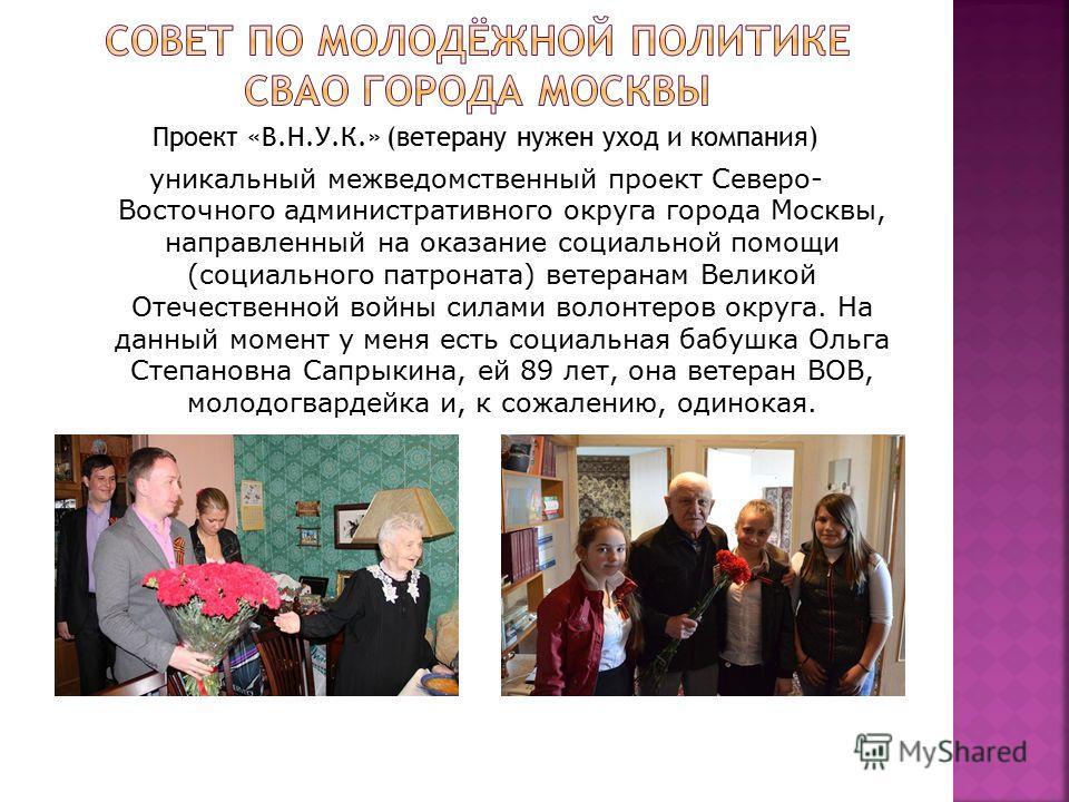 Проект «В.Н.У.К.» (ветерану нужен уход и компания) уникальный межведомственный проект Северо- Восточного административного округа города Москвы, направленный на оказание социальной помощи (социального патроната) ветеранам Великой Отечественной войны