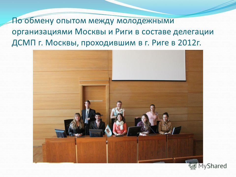 По обмену опытом между молодежными организациями Москвы и Риги в составе делегации ДСМП г. Москвы, проходившим в г. Риге в 2012г.