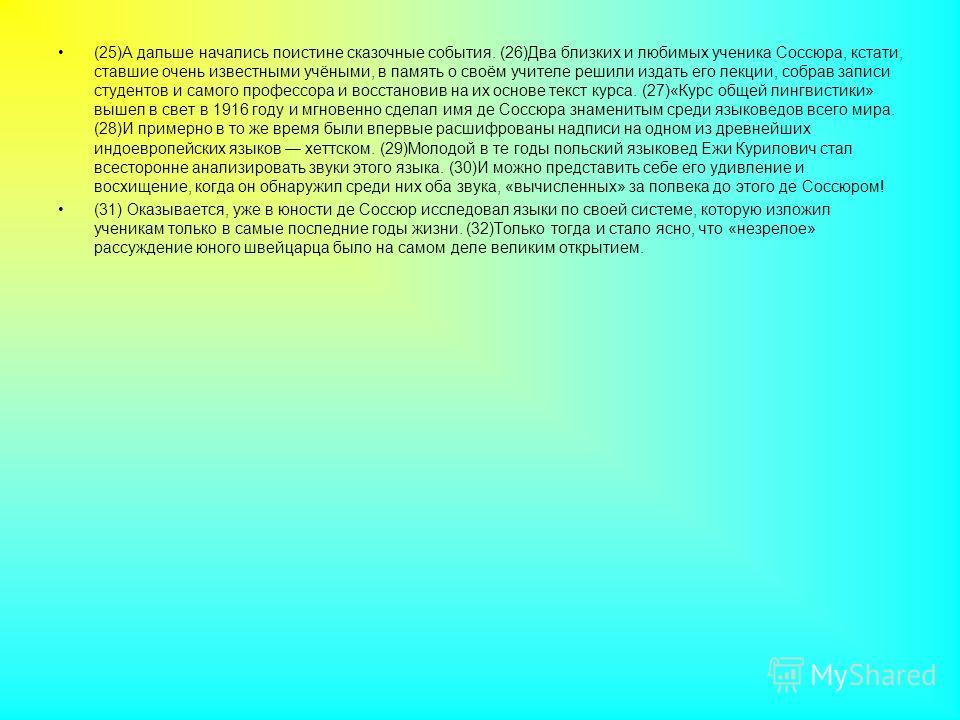 (25)А дальше начались поистине сказочные события. (26)Два близких и любимых ученика Соссюра, кстати, ставшие очень известными учёными, в память о своём учителе решили издать его лекции, собрав записи студентов и самого профессора и восстановив на их