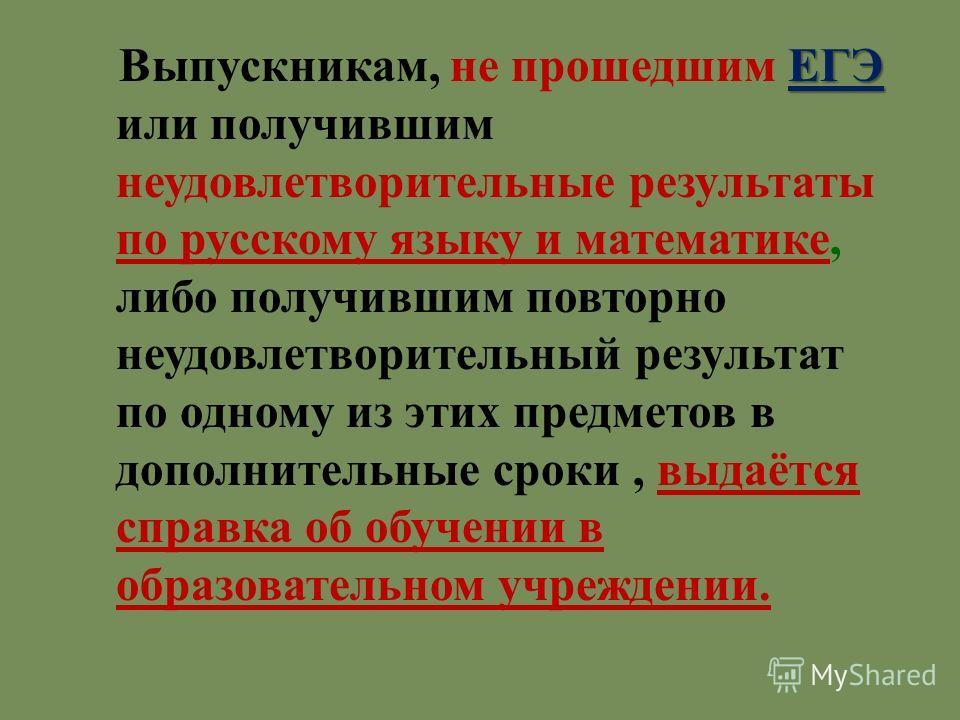 ЕГЭ Выпускникам, не прошедшим ЕГЭ или получившим неудовлетворительные результаты по русскому языку и математике, либо получившим повторно неудовлетворительный результат по одному из этих предметов в дополнительные сроки, выдаётся справка об обучении