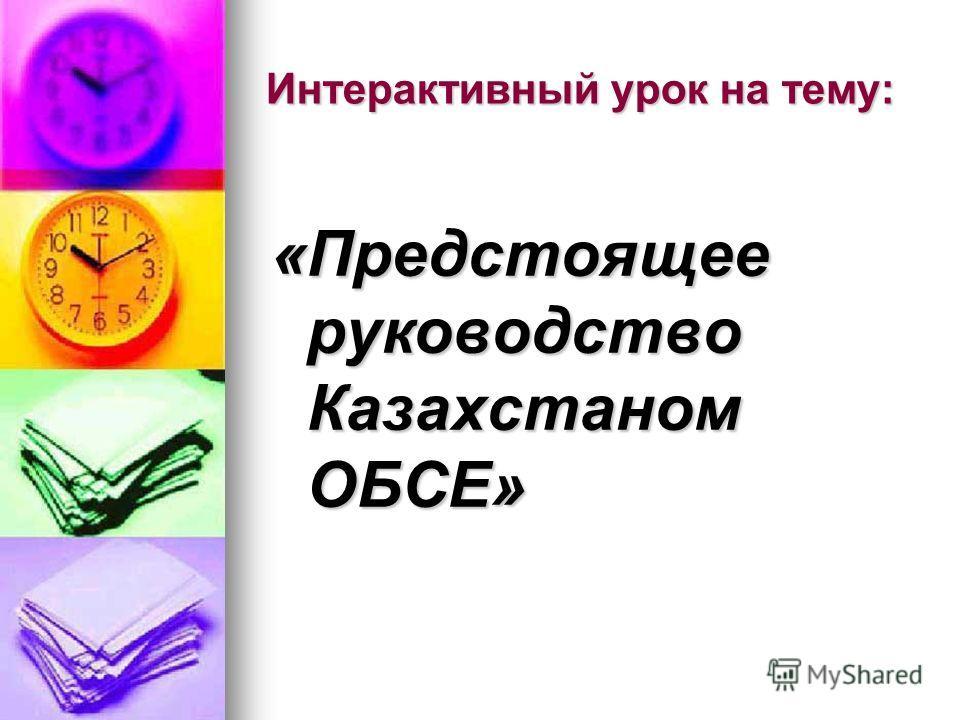 Интерактивный урок на тему: «Предстоящее руководство Казахстаном ОБСЕ»